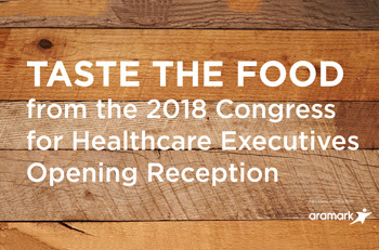 Taste The Food From The 2018 Congress For Healthcare Executives Opening Reception